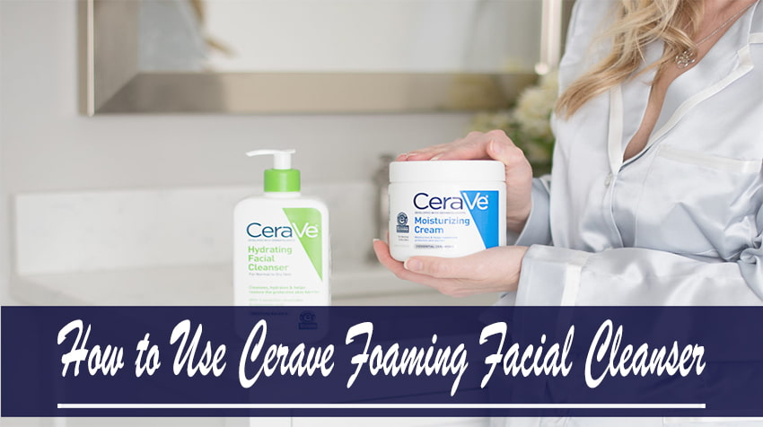 How to Use Cerave Foaming Facial Cleanser